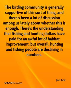 Joel Geir  - The birding community is generally supportive of this sort of thing, and there's been a lot of discussion among us lately about whether this is enough. There's the understanding that fishing and hunting dollars have paid for an awful lot of habitat improvement, but overall, hunting and fishing people are declining in numbers.