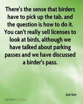 Joel Geir  - There's the sense that birders have to pick up the tab, and the question is how to do it. You can't really sell licenses to look at birds, although we have talked about parking passes and we have discussed a birder's pass.