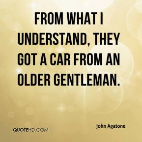 John Agatone  - From what I understand, they got a car from an older gentleman.