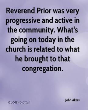 John Akers  - Reverend Prior was very progressive and active in the community. What's going on today in the church is related to what he brought to that congregation.