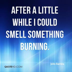 John Barrera  - After a little while I could smell something burning.
