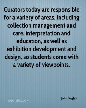John Begley  - Curators today are responsible for a variety of areas, including collection management and care, interpretation and education, as well as exhibition development and design, so students come with a variety of viewpoints.