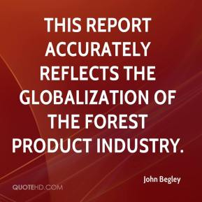John Begley  - This report accurately reflects the globalization of the forest product industry.