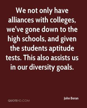John Beran  - We not only have alliances with colleges, we've gone down to the high schools, and given the students aptitude tests. This also assists us in our diversity goals.
