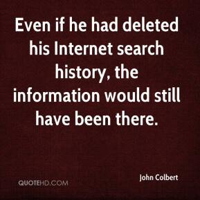 John Colbert  - Even if he had deleted his Internet search history, the information would still have been there.