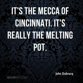 John Dubrucq  - It's the mecca of Cincinnati. It's really the melting pot.