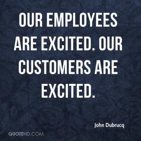 John Dubrucq  - Our employees are excited. Our customers are excited.