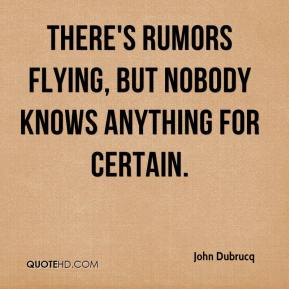 There's rumors flying, but nobody knows anything for certain.