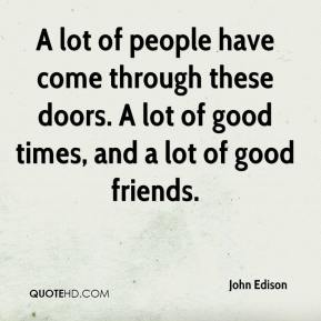 John Edison  - A lot of people have come through these doors. A lot of good times, and a lot of good friends.
