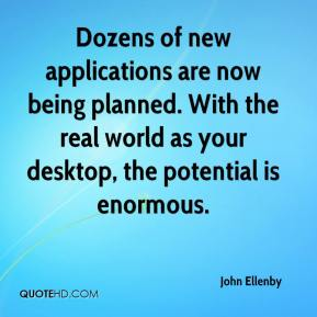 John Ellenby  - Dozens of new applications are now being planned. With the real world as your desktop, the potential is enormous.