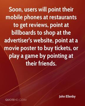John Ellenby  - Soon, users will point their mobile phones at restaurants to get reviews, point at billboards to shop at the advertiser's website, point at a movie poster to buy tickets, or play a game by pointing at their friends.
