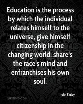 John Finley  - Education is the process by which the individual relates himself to the universe, give himself citizenship in the changing world, share's the race's mind and enfranchises his own soul.