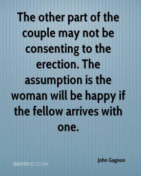 The other part of the couple may not be consenting to the erection. The assumption is the woman will be happy if the fellow arrives with one.