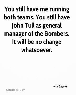 John Gagnon  - You still have me running both teams. You still have John Tull as general manager of the Bombers. It will be no change whatsoever.
