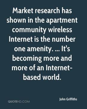 John Griffiths  - Market research has shown in the apartment community wireless Internet is the number one amenity. ... It's becoming more and more of an Internet-based world.