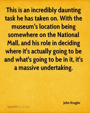 John Krugler  - This is an incredibly daunting task he has taken on. With the museum's location being somewhere on the National Mall, and his role in deciding where it's actually going to be and what's going to be in it, it's a massive undertaking.