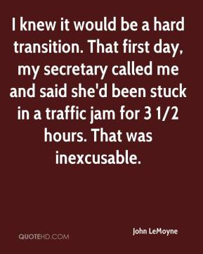 John LeMoyne  - I knew it would be a hard transition. That first day, my secretary called me and said she'd been stuck in a traffic jam for 3 1/2 hours. That was inexcusable.