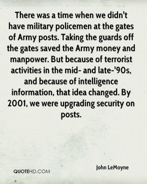 John LeMoyne  - There was a time when we didn't have military policemen at the gates of Army posts. Taking the guards off the gates saved the Army money and manpower. But because of terrorist activities in the mid- and late-'90s, and because of intelligence information, that idea changed. By 2001, we were upgrading security on posts.