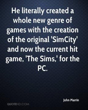 John Marrin  - He literally created a whole new genre of games with the creation of the original 'SimCity' and now the current hit game, 'The Sims,' for the PC.