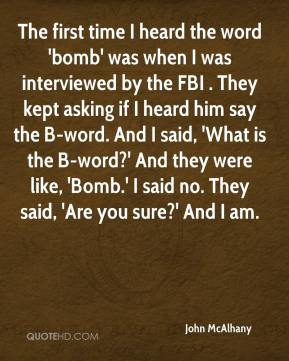 John McAlhany  - The first time I heard the word 'bomb' was when I was interviewed by the FBI . They kept asking if I heard him say the B-word. And I said, 'What is the B-word?' And they were like, 'Bomb.' I said no. They said, 'Are you sure?' And I am.