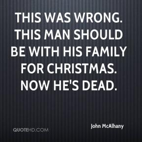 John McAlhany  - This was wrong. This man should be with his family for Christmas. Now he's dead.