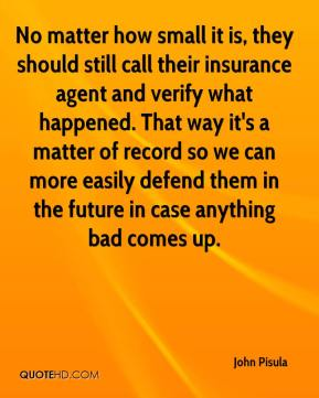 John Pisula  - No matter how small it is, they should still call their insurance agent and verify what happened. That way it's a matter of record so we can more easily defend them in the future in case anything bad comes up.