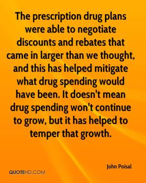 John Poisal  - The prescription drug plans were able to negotiate discounts and rebates that came in larger than we thought, and this has helped mitigate what drug spending would have been. It doesn't mean drug spending won't continue to grow, but it has helped to temper that growth.