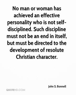 John S. Bonnell  - No man or woman has achieved an effective personality who is not self-disciplined. Such discipline must not be an end in itself, but must be directed to the development of resolute Christian character.