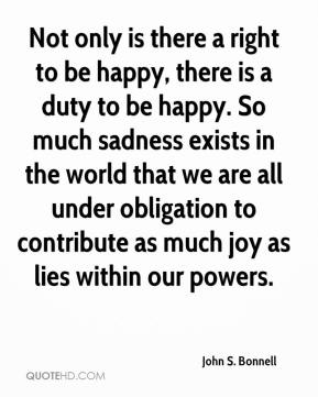 Not only is there a right to be happy, there is a duty to be happy. So much sadness exists in the world that we are all under obligation to contribute as much joy as lies within our powers.