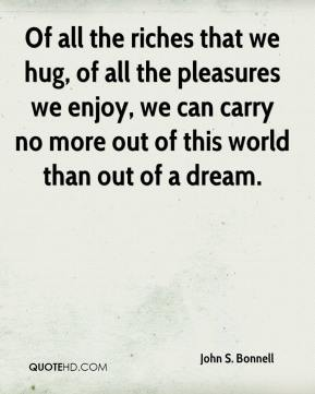 John S. Bonnell  - Of all the riches that we hug, of all the pleasures we enjoy, we can carry no more out of this world than out of a dream.