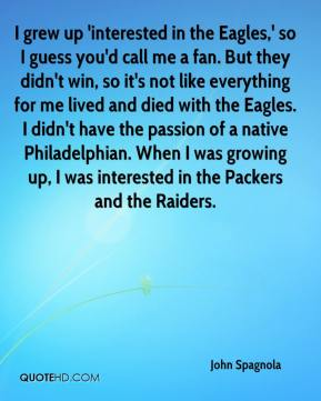 John Spagnola  - I grew up 'interested in the Eagles,' so I guess you'd call me a fan. But they didn't win, so it's not like everything for me lived and died with the Eagles. I didn't have the passion of a native Philadelphian. When I was growing up, I was interested in the Packers and the Raiders.