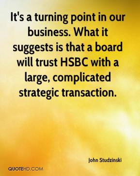It's a turning point in our business. What it suggests is that a board will trust HSBC with a large, complicated strategic transaction.