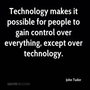 John Tudor  - Technology makes it possible for people to gain control over everything, except over technology.