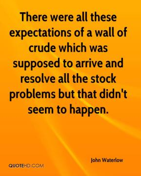 John Waterlow  - There were all these expectations of a wall of crude which was supposed to arrive and resolve all the stock problems but that didn't seem to happen.