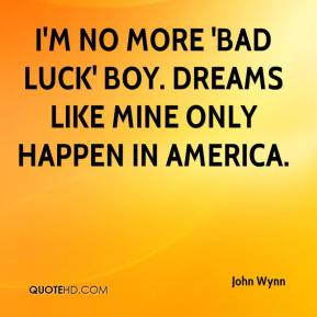 John Wynn  - I'm no more 'bad luck' boy. Dreams like mine only happen in America.