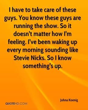 Johna Koenig  - I have to take care of these guys. You know these guys are running the show. So it doesn't matter how I'm feeling. I've been waking up every morning sounding like Stevie Nicks. So I know something's up.