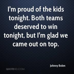 Johnny Bolen  - I'm proud of the kids tonight. Both teams deserved to win tonight, but I'm glad we came out on top.