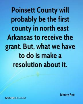 Johnny Rye  - Poinsett County will probably be the first county in north east Arkansas to receive the grant. But, what we have to do is make a resolution about it.