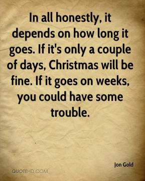 Jon Gold  - In all honestly, it depends on how long it goes. If it's only a couple of days, Christmas will be fine. If it goes on weeks, you could have some trouble.