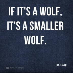 Jon Trapp  - If it's a wolf, it's a smaller wolf.