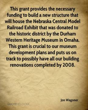 Jon Wagoner  - This grant provides the necessary funding to build a new structure that will house the Nebraska Central Model Railroad Exhibit that was donated to the historic district by the Durham Western Heritage Museum in Omaha. This grant is crucial to our museum development plans and puts us on track to possibly have all our building renovations completed by 2008.