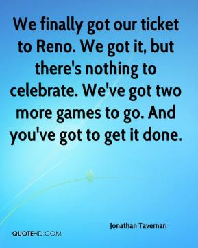 Jonathan Tavernari  - We finally got our ticket to Reno. We got it, but there's nothing to celebrate. We've got two more games to go. And you've got to get it done.