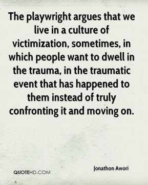 Jonathon Awori  - The playwright argues that we live in a culture of victimization, sometimes, in which people want to dwell in the trauma, in the traumatic event that has happened to them instead of truly confronting it and moving on.