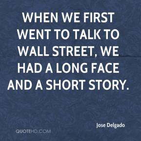 Jose Delgado  - When we first went to talk to Wall Street, we had a long face and a short story.