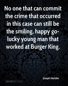 No one that can commit the crime that occurred in this case can still be the smiling, happy go-lucky young man that worked at Burger King.