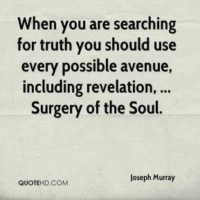 Joseph Murray  - When you are searching for truth you should use every possible avenue, including revelation, ... Surgery of the Soul.