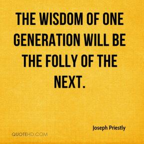 Joseph Priestly  - The wisdom of one generation will be the folly of the next.