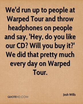 Josh Wills  - We'd run up to people at Warped Tour and throw headphones on people and say, 'Hey, do you like our CD? Will you buy it?' We did that pretty much every day on Warped Tour.
