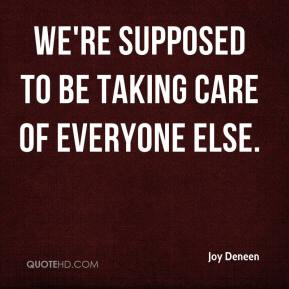 Joy Deneen  - We're supposed to be taking care of everyone else.