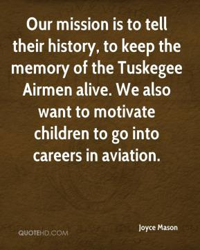 Joyce Mason  - Our mission is to tell their history, to keep the memory of the Tuskegee Airmen alive. We also want to motivate children to go into careers in aviation.